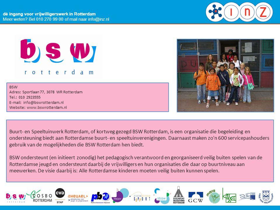 dé ingang voor vrijwilligerswerk in Rotterdam Meer weten? Bel 010 270 99 00 of mail naar info@inz.nl BSW Adres: Sportlaan 77, 3078 WR Rotterdam Tel.: