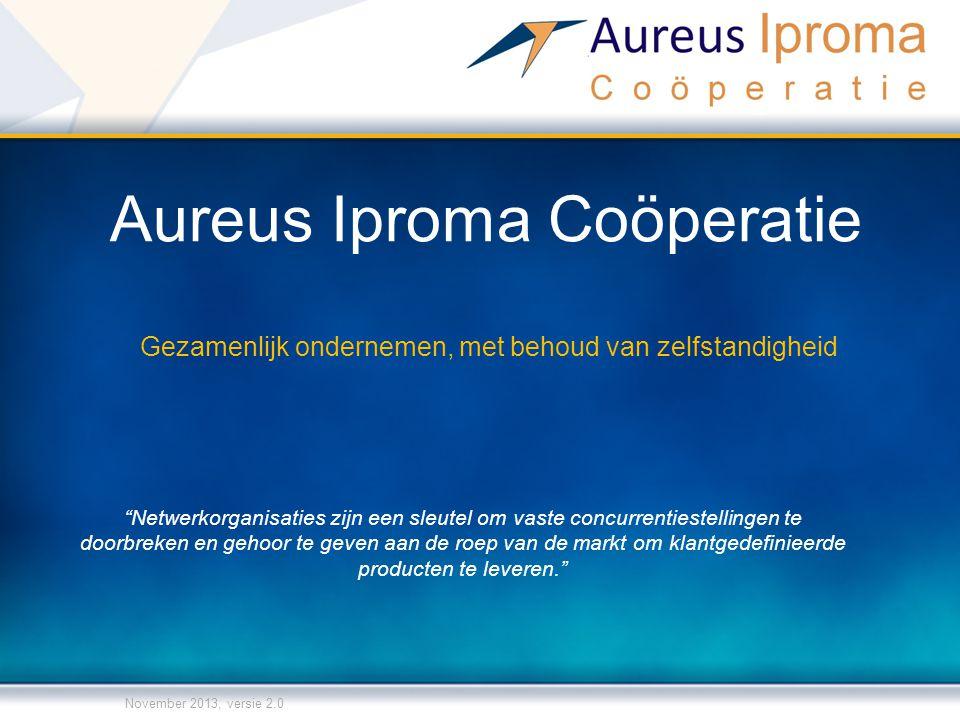 Aureus Iproma Coöperatie Gezamenlijk ondernemen, met behoud van zelfstandigheid November 2013, versie 2.0 Netwerkorganisaties zijn een sleutel om vaste concurrentiestellingen te doorbreken en gehoor te geven aan de roep van de markt om klantgedefinieerde producten te leveren.
