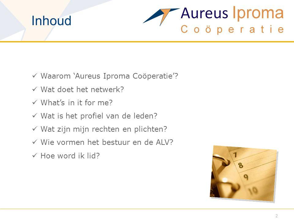 Inhoud  Waarom 'Aureus Iproma Coöperatie'?  Wat doet het netwerk?  What's in it for me?  Wat is het profiel van de leden?  Wat zijn mijn rechten