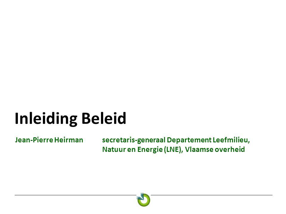 Inleiding Beleid Jean-Pierre Heirmansecretaris-generaal Departement Leefmilieu, Natuur en Energie (LNE), Vlaamse overheid