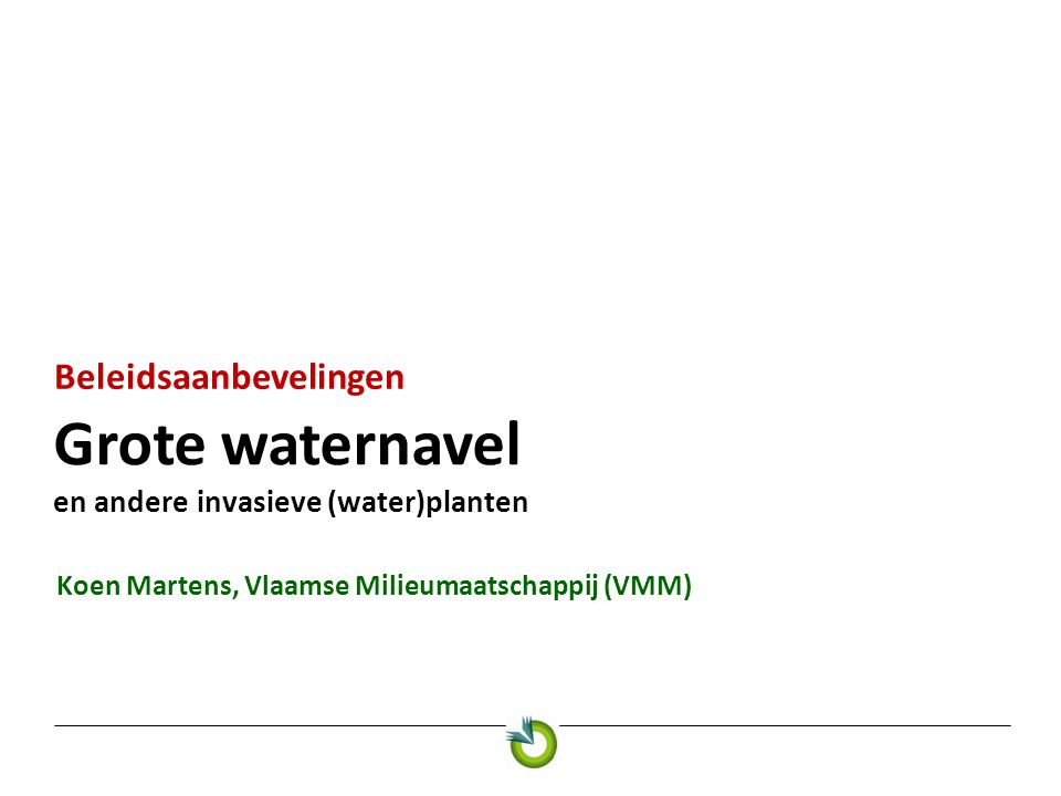 Grote waternavel en andere invasieve (water)planten Beleidsaanbevelingen Koen Martens, Vlaamse Milieumaatschappij (VMM)