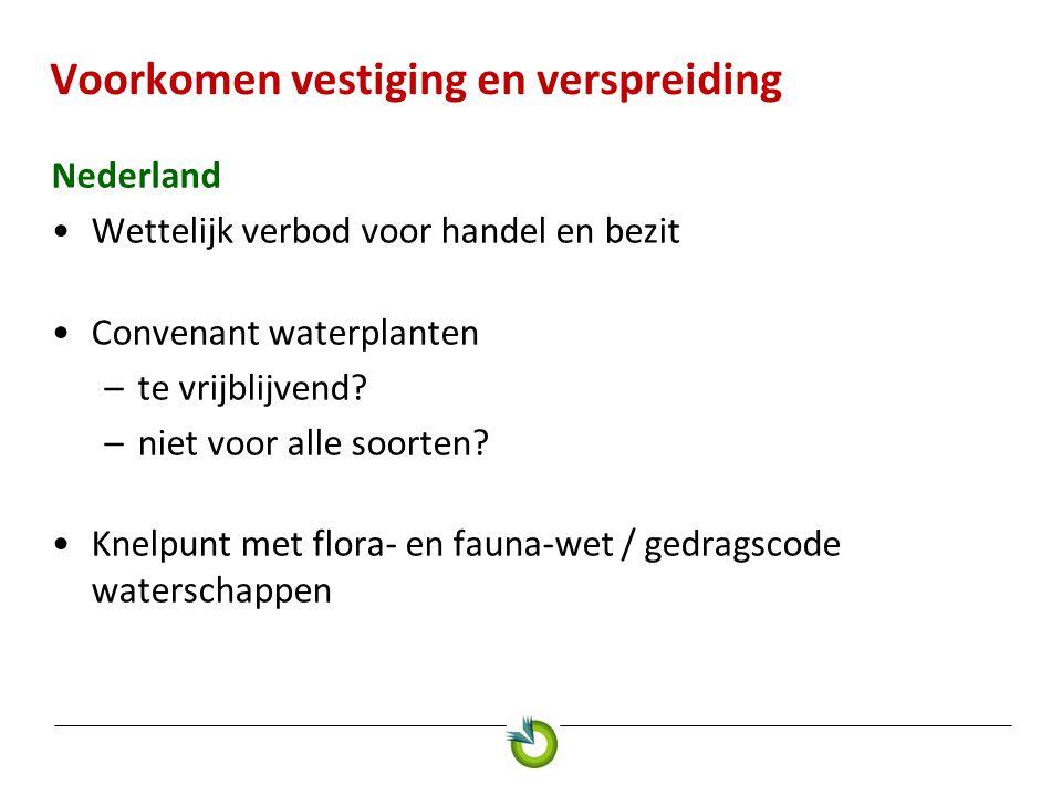 Voorkomen vestiging en verspreiding Nederland •Wettelijk verbod voor handel en bezit •Convenant waterplanten –te vrijblijvend? –niet voor alle soorten