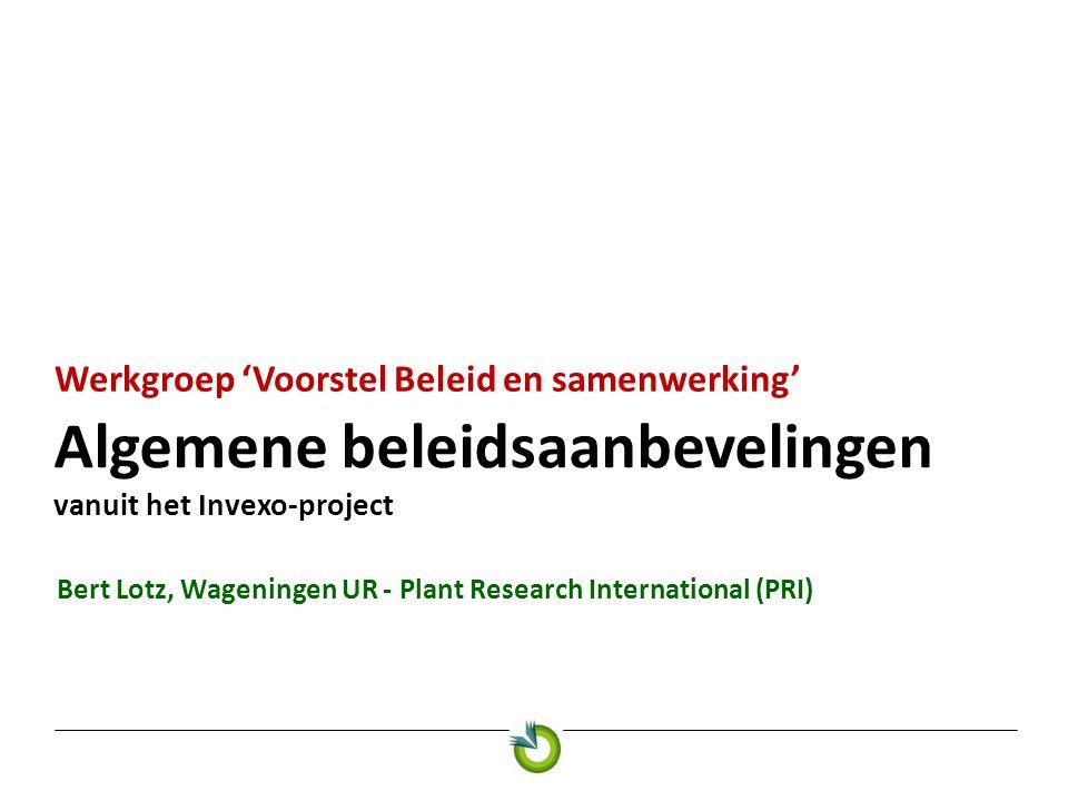 Algemene beleidsaanbevelingen vanuit het Invexo-project Werkgroep 'Voorstel Beleid en samenwerking' Bert Lotz, Wageningen UR - Plant Research Internat