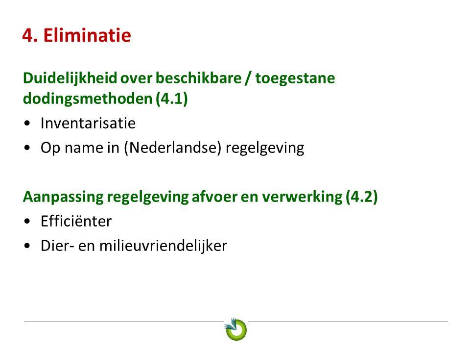 4. Eliminatie Duidelijkheid over beschikbare / toegestane dodingsmethoden (4.1) •Inventarisatie •Op name in (Nederlandse) regelgeving Aanpassing regel