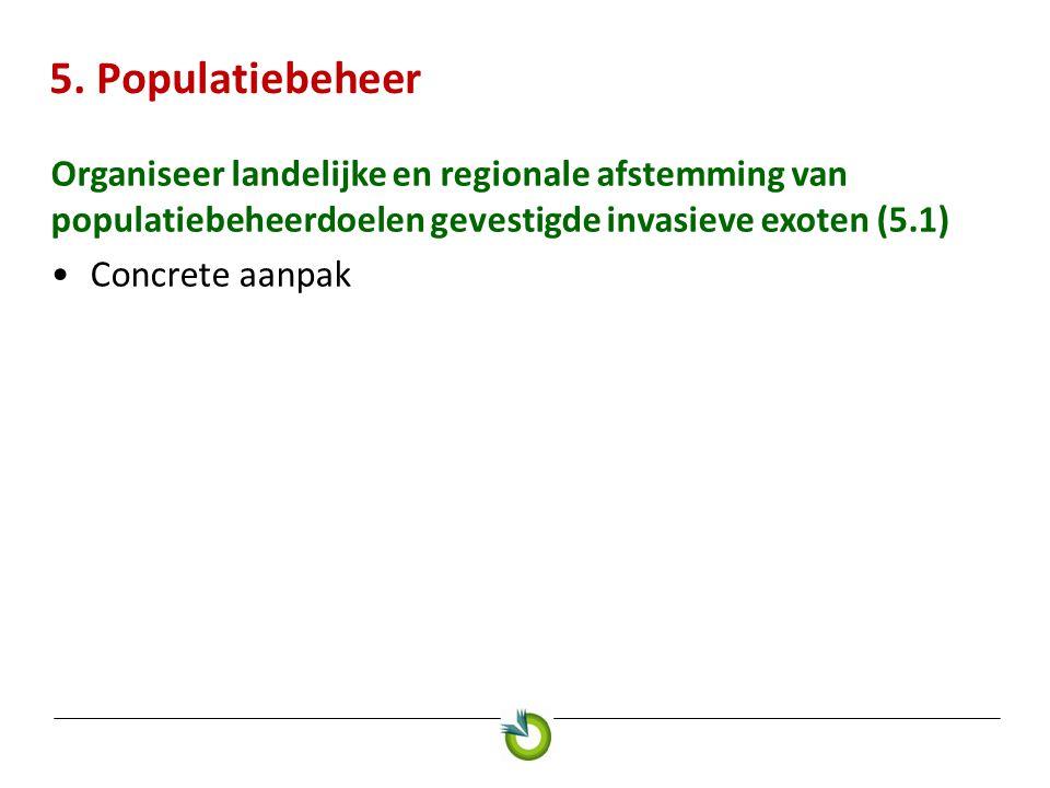 5. Populatiebeheer Organiseer landelijke en regionale afstemming van populatiebeheerdoelen gevestigde invasieve exoten (5.1) •Concrete aanpak