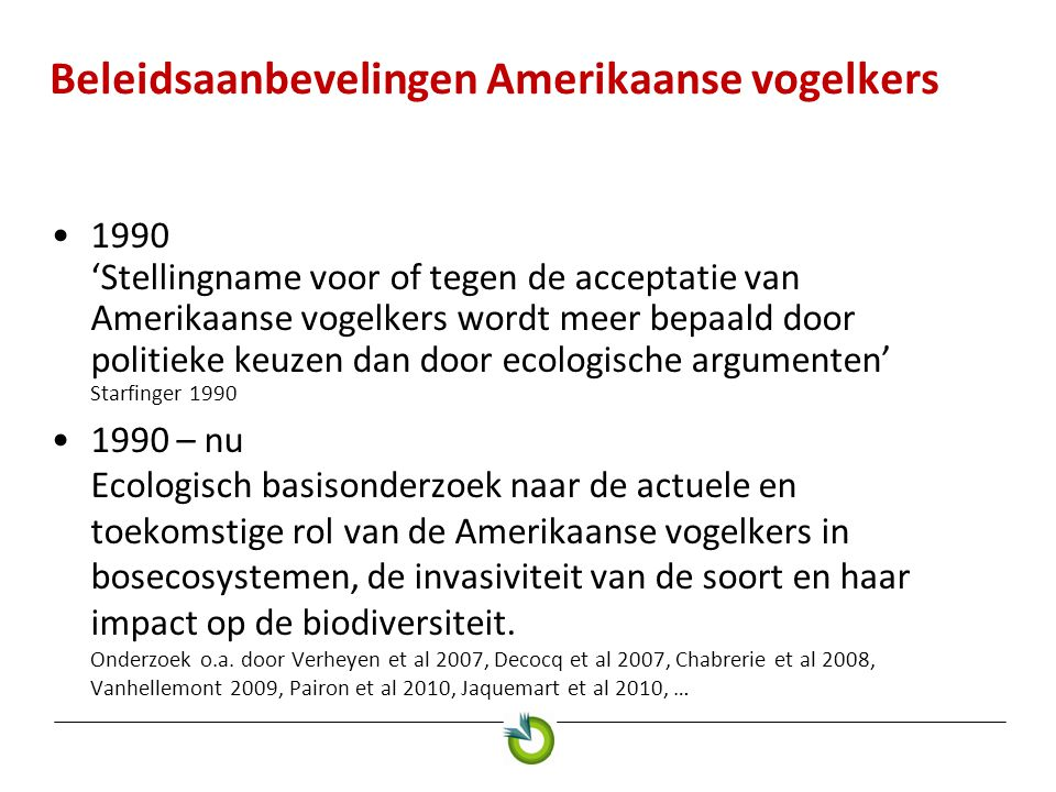 Beleidsaanbevelingen Amerikaanse vogelkers •2012 Geen algemene uitspraak over impact op biodiversiteit mogelijk –schaal van de impact onduidelijk, vooral voor weerbare bossen en op langere termijn –aard van de impact onduidelijk •negatieve impact op struiklaag: uiteraard verschuiving soortendiversiteit, maar vermindering enkel als bedekking >75% door schaduwwerking •Amerikaanse vogelkers als waardplant?