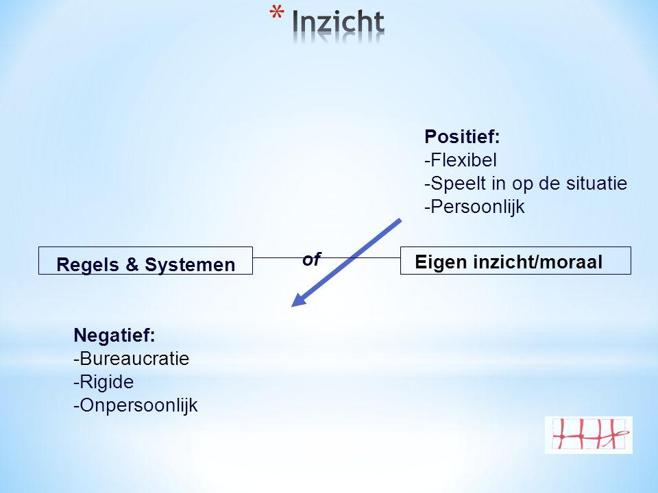 Positief: -Flexibel -Speelt in op de situatie -Persoonlijk Negatief: -Bureaucratie -Rigide -Onpersoonlijk of Regels & Systemen Eigen inzicht/moraal