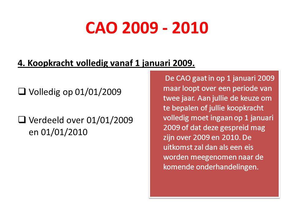 CAO 2009 - 2010 4. Koopkracht volledig vanaf 1 januari 2009.  Volledig op 01/01/2009  Verdeeld over 01/01/2009 en 01/01/2010 De CAO gaat in op 1 jan