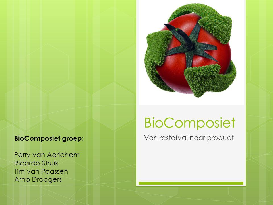 BioComposiet Van restafval naar product BioComposiet groep : Perry van Adrichem Ricardo Struik Tim van Paassen Arno Droogers