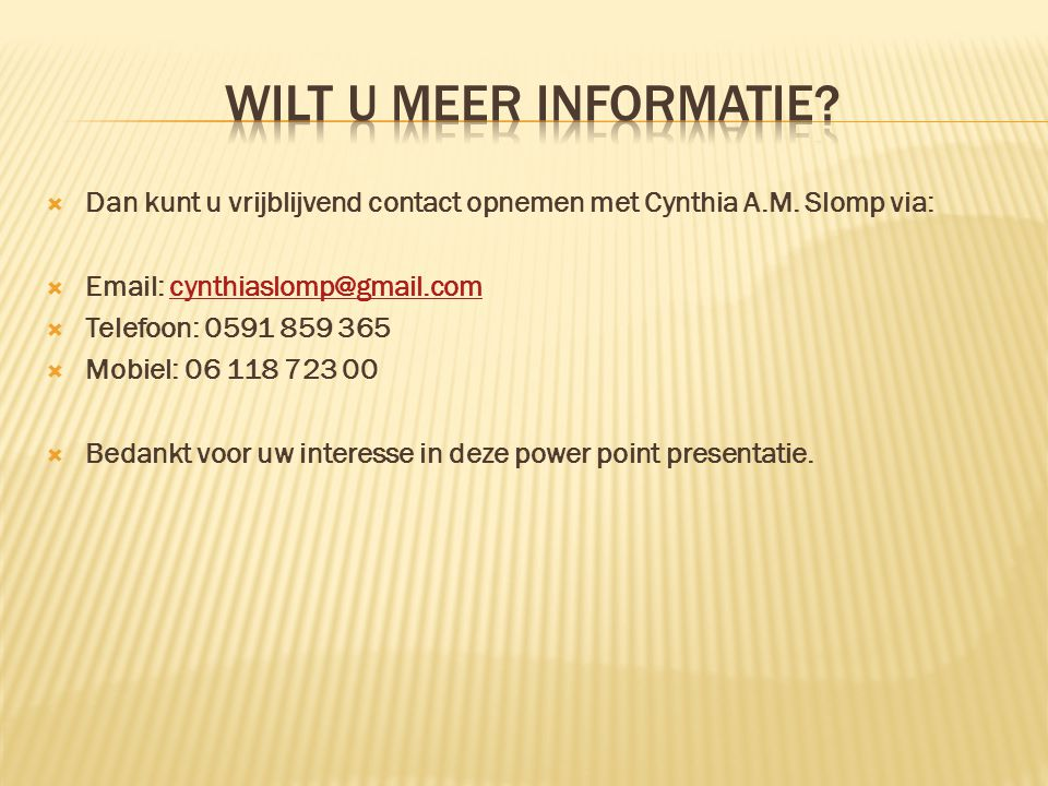  Dan kunt u vrijblijvend contact opnemen met Cynthia A.M. Slomp via:  Email: cynthiaslomp@gmail.comcynthiaslomp@gmail.com  Telefoon: 0591 859 365 