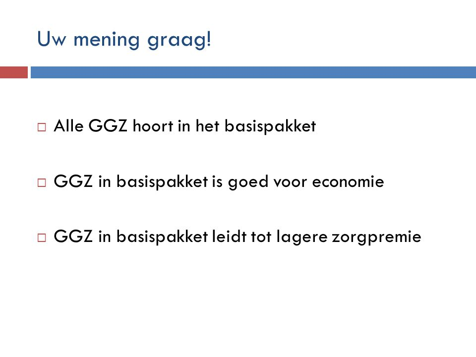 Uw mening graag!  Alle GGZ hoort in het basispakket  GGZ in basispakket is goed voor economie  GGZ in basispakket leidt tot lagere zorgpremie