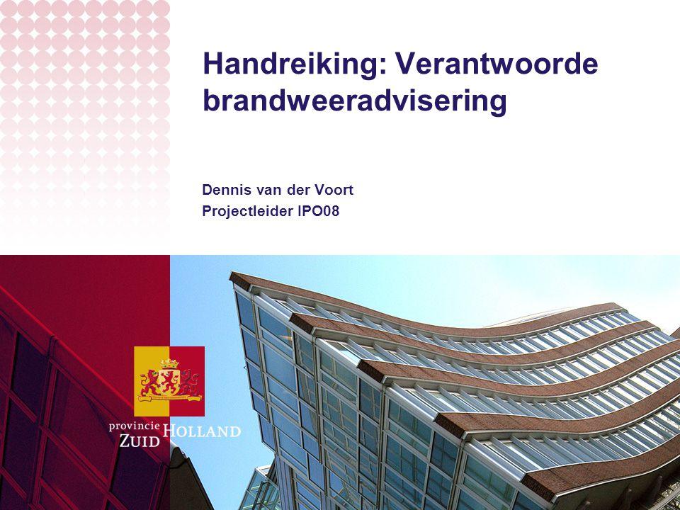 Handreiking: Verantwoorde brandweeradvisering Dennis van der Voort Projectleider IPO08