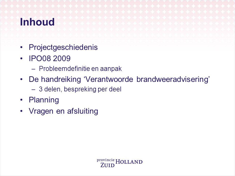 Geschiedenis •2006: IPO08 opgestart door NVBR •Januari 2009: Rapport & Handboek opgeleverd –Focus op brandweertaak –Te weinig aansluiting bij problematiek bevoegd gezag –Zorgen over doorwerking brandweeradvies •IPO, VNG, NVBR en BZK besluiten gezamenlijk de goede resultaten uit 'Fase 1' uit te werken tot een bruikbaar instrument van brandweer en bevoegd gezag •Februari – mei 2009: Opdrachtverlening Zuid-Holland en totstandkoming projectplan