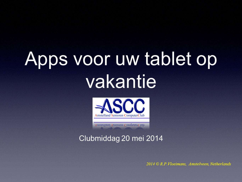 Apps voor uw tablet op vakantie Clubmiddag 20 mei 2014 2014 © R.P.Vloeimans, Amstelveen, Netherlands