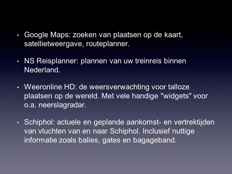 • Google Maps: zoeken van plaatsen op de kaart, satellietweergave, routeplanner. • NS Reisplanner: plannen van uw treinreis binnen Nederland. • Weeron