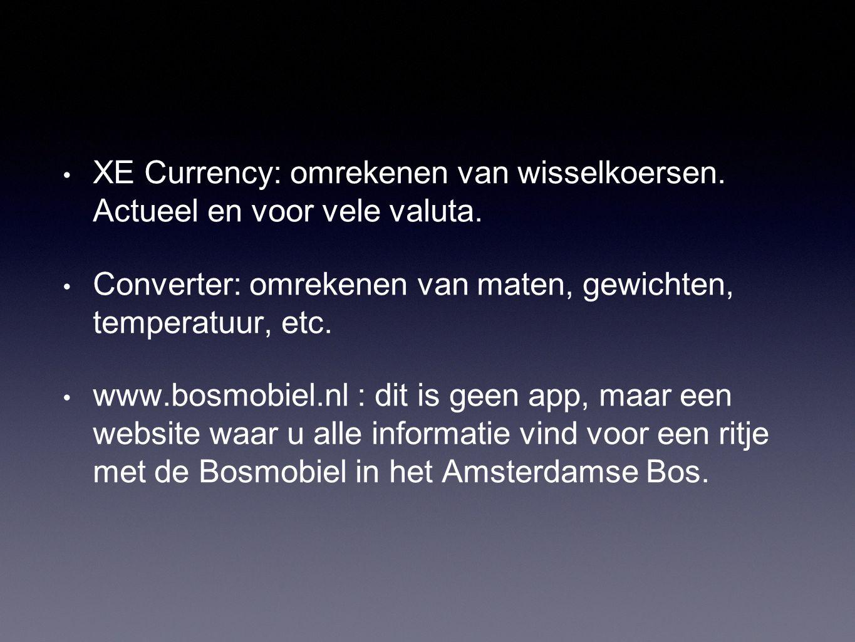 • XE Currency: omrekenen van wisselkoersen. Actueel en voor vele valuta. • Converter: omrekenen van maten, gewichten, temperatuur, etc. • www.bosmobie