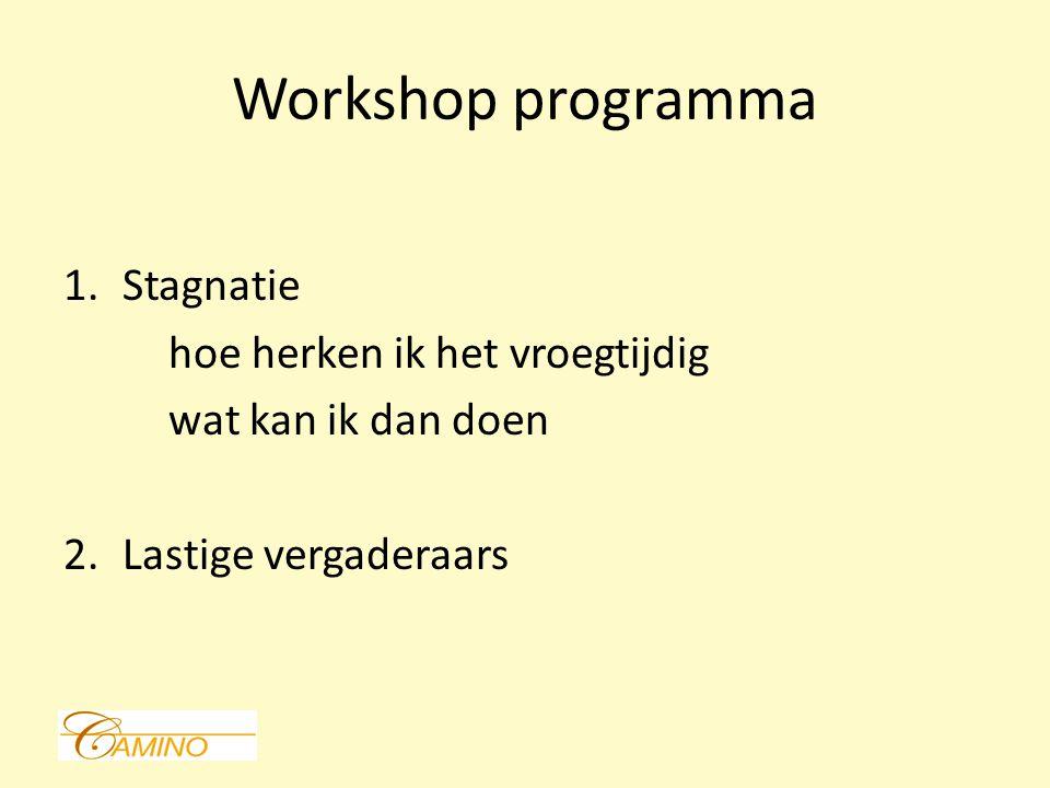 Workshop programma 1.Stagnatie hoe herken ik het vroegtijdig wat kan ik dan doen 2.Lastige vergaderaars