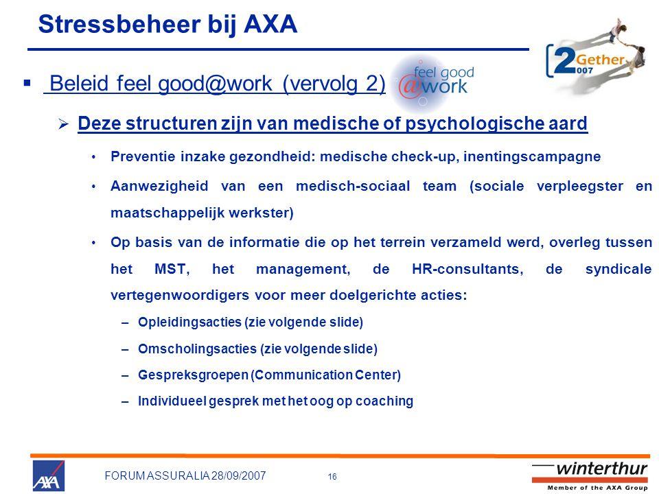 16 FORUM ASSURALIA 28/09/2007  Beleid feel good@work (vervolg 2)  Deze structuren zijn van medische of psychologische aard • Preventie inzake gezondheid: medische check-up, inentingscampagne • Aanwezigheid van een medisch-sociaal team (sociale verpleegster en maatschappelijk werkster) • Op basis van de informatie die op het terrein verzameld werd, overleg tussen het MST, het management, de HR-consultants, de syndicale vertegenwoordigers voor meer doelgerichte acties: –Opleidingsacties (zie volgende slide) –Omscholingsacties (zie volgende slide) –Gespreksgroepen (Communication Center) –Individueel gesprek met het oog op coaching Stressbeheer bij AXA