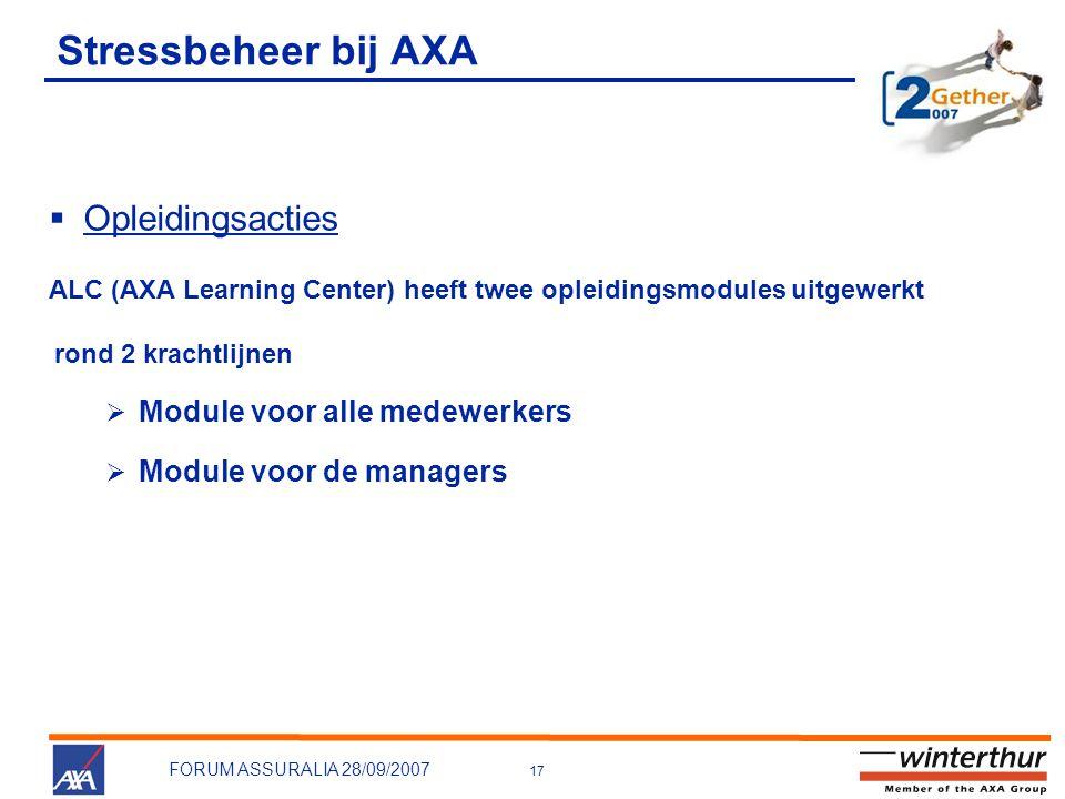 17 FORUM ASSURALIA 28/09/2007 Stressbeheer bij AXA  Opleidingsacties ALC (AXA Learning Center) heeft twee opleidingsmodules uitgewerkt rond 2 krachtlijnen  Module voor alle medewerkers  Module voor de managers