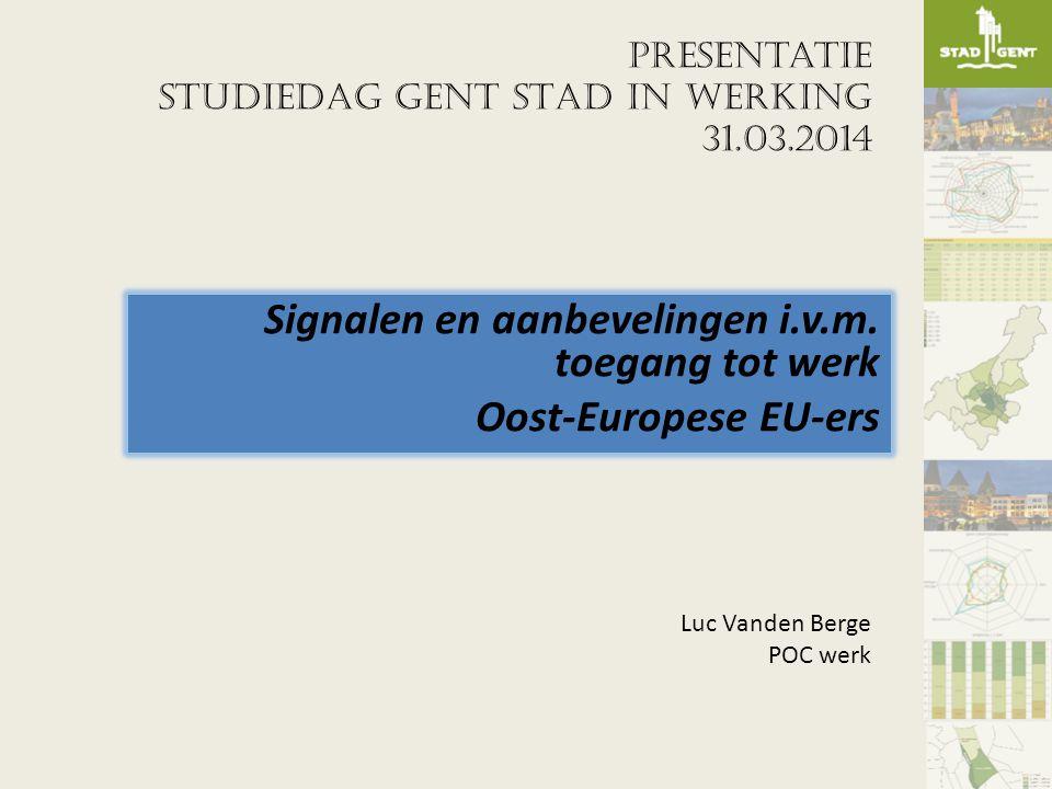 Presentatie STUDIEDAG GENT STAD IN WERKING 31.03.2014 Signalen en aanbevelingen i.v.m. toegang tot werk Oost-Europese EU-ers Luc Vanden Berge POC werk