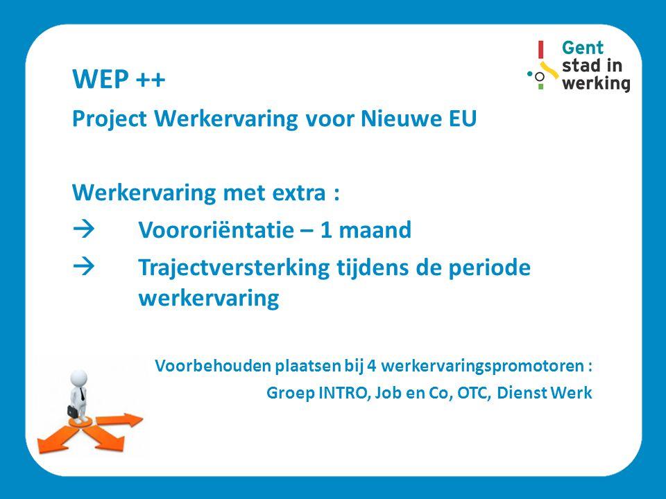 WEP ++ Project Werkervaring voor Nieuwe EU Werkervaring met extra :  Voororiëntatie – 1 maand  Trajectversterking tijdens de periode werkervaring Vo