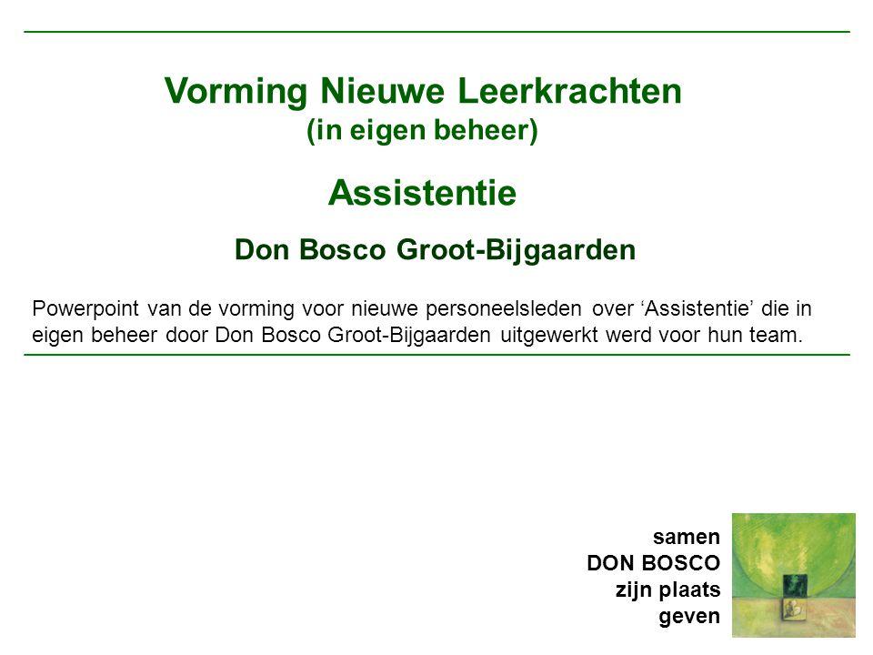 Vorming Nieuwe Leerkrachten (in eigen beheer) Assistentie Don Bosco Groot-Bijgaarden Powerpoint van de vorming voor nieuwe personeelsleden over 'Assistentie' die in eigen beheer door Don Bosco Groot-Bijgaarden uitgewerkt werd voor hun team.