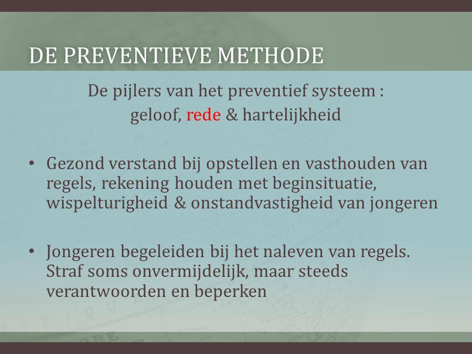 DE PREVENTIEVE METHODEDE PREVENTIEVE METHODE De pijlers van het preventief systeem : geloof, rede & hartelijkheid • Gezond verstand bij opstellen en v