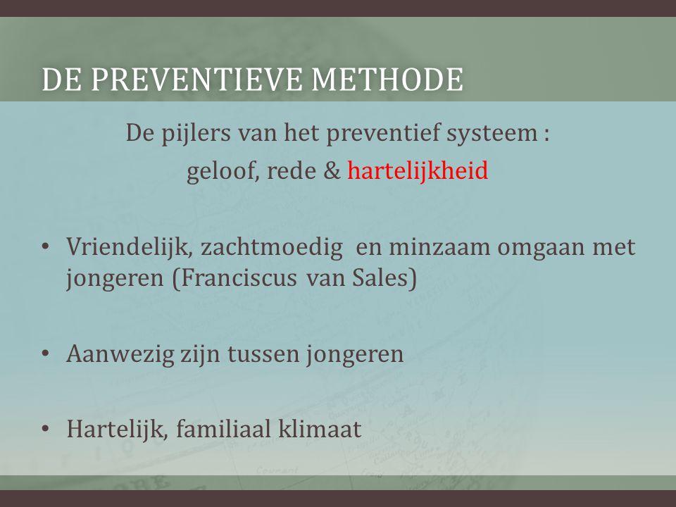 DE PREVENTIEVE METHODEDE PREVENTIEVE METHODE De pijlers van het preventief systeem : geloof, rede & hartelijkheid • Vriendelijk, zachtmoedig en minzaa