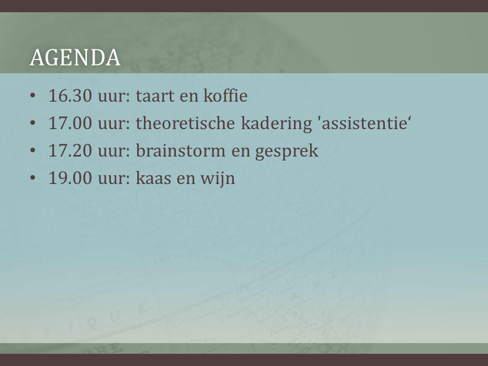 AGENDA • 16.30 uur: taart en koffie • 17.00 uur: theoretische kadering assistentie' • 17.20 uur: brainstorm en gesprek • 19.00 uur: kaas en wijn