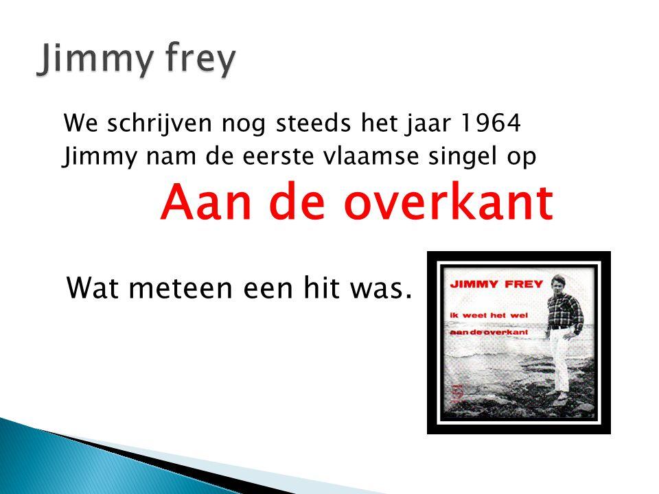 We schrijven nog steeds het jaar 1964 Jimmy nam de eerste vlaamse singel op Aan de overkant Wat meteen een hit was.