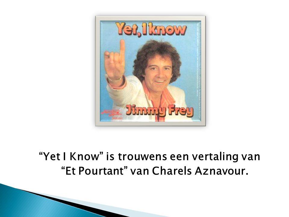 Yet I Know is trouwens een vertaling van Et Pourtant van Charels Aznavour.