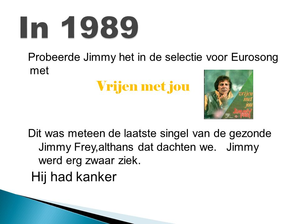 Probeerde Jimmy het in de selectie voor Eurosong met Vrijen met jou Dit was meteen de laatste singel van de gezonde Jimmy Frey,althans dat dachten we.