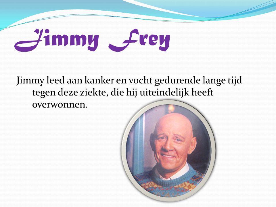 Jimmy Frey Jimmy leed aan kanker en vocht gedurende lange tijd tegen deze ziekte, die hij uiteindelijk heeft overwonnen.