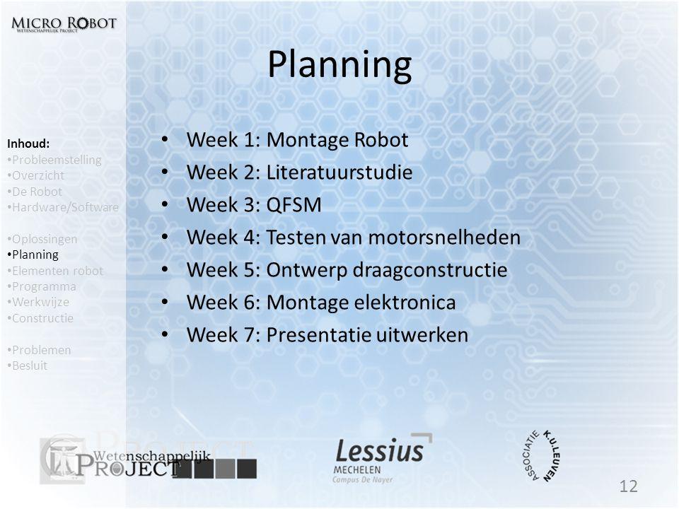 Planning • Week 1: Montage Robot • Week 2: Literatuurstudie • Week 3: QFSM • Week 4: Testen van motorsnelheden • Week 5: Ontwerp draagconstructie • We