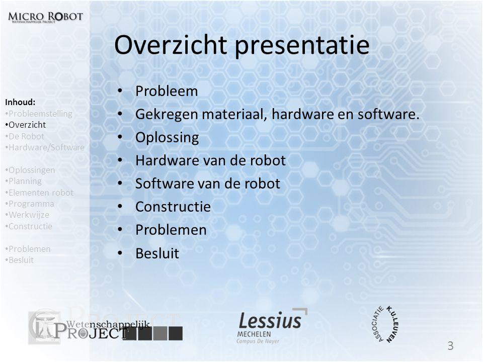 Overzicht presentatie • Probleem • Gekregen materiaal, hardware en software. • Oplossing • Hardware van de robot • Software van de robot • Constructie