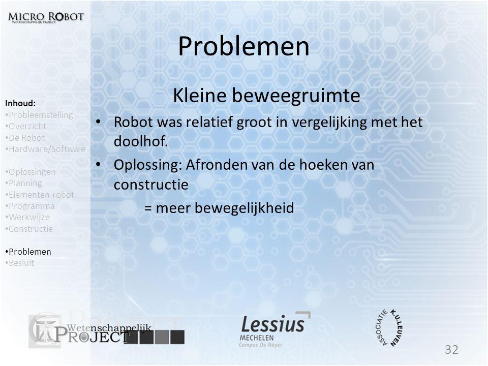 Problemen Kleine beweegruimte • Robot was relatief groot in vergelijking met het doolhof. • Oplossing: Afronden van de hoeken van constructie = meer b