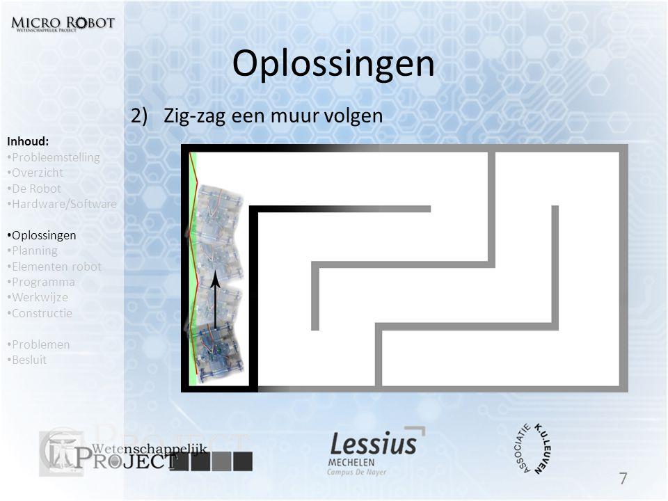 Oplossingen 2) Zig-zag een muur volgen 7 Inhoud: • Probleemstelling • Overzicht • De Robot • Hardware/Software • Oplossingen • Planning • Elementen ro