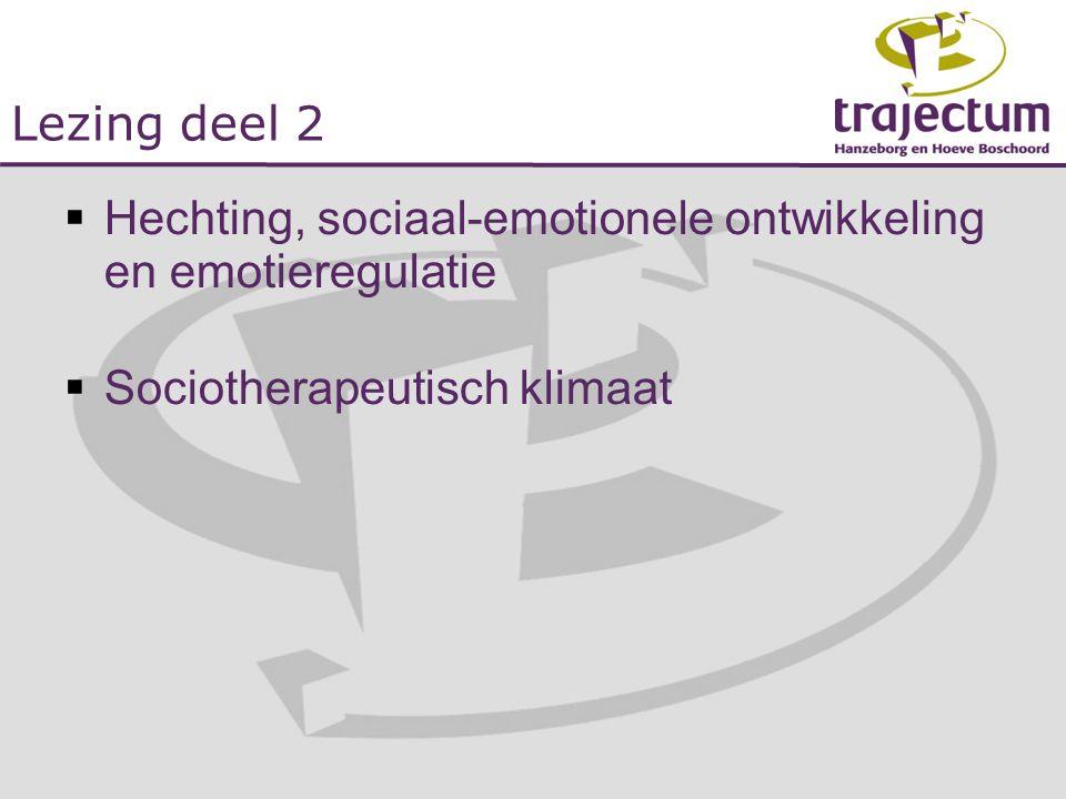 Lezing deel 2  Hechting, sociaal-emotionele ontwikkeling en emotieregulatie  Sociotherapeutisch klimaat