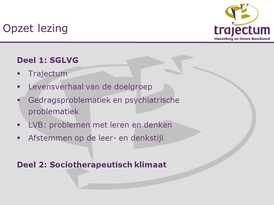 Opzet lezing Deel 1: SGLVG  Trajectum  Levensverhaal van de doelgroep  Gedragsproblematiek en psychiatrische problematiek  LVB: problemen met lere