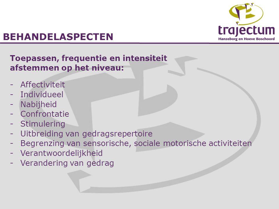 BEHANDELASPECTEN Toepassen, frequentie en intensiteit afstemmen op het niveau: -Affectiviteit -Individueel -Nabijheid -Confrontatie -Stimulering -Uitb
