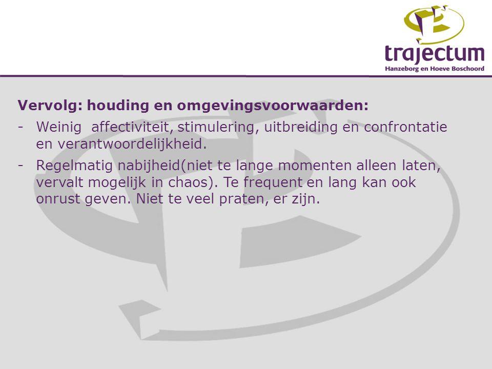 Vervolg: houding en omgevingsvoorwaarden: -Weinig affectiviteit, stimulering, uitbreiding en confrontatie en verantwoordelijkheid. -Regelmatig nabijhe