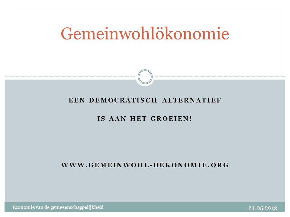 EEN DEMOCRATISCH ALTERNATIEF IS AAN HET GROEIEN! WWW.GEMEINWOHL-OEKONOMIE.ORG Gemeinwohlökonomie Economie van de gemeeenschappelijkheid 24.05.2013
