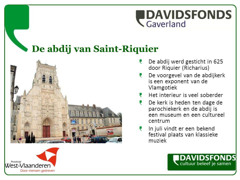 De abdij van Saint-Riquier De abdij werd gesticht in 625 door Riquier (Richarius) De voorgevel van de abdijkerk is een exponent van de Vlamgotiek Het interieur is veel soberder De kerk is heden ten dage de parochiekerk en de abdij is een museum en een cultureel centrum In juli vindt er een bekend festival plaats van klassieke muziek