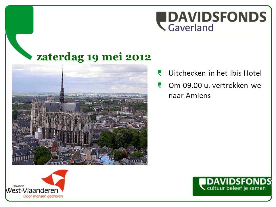 zaterdag 19 mei 2012 Uitchecken in het Ibis Hotel Om 09.00 u. vertrekken we naar Amiens