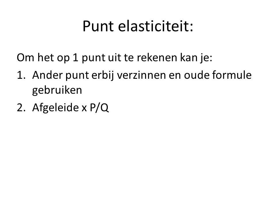 Punt elasticiteit: Om het op 1 punt uit te rekenen kan je: 1.Ander punt erbij verzinnen en oude formule gebruiken 2.Afgeleide x P/Q