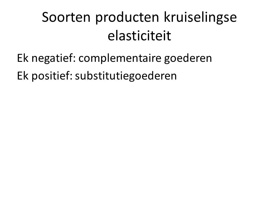 Soorten producten kruiselingse elasticiteit Ek negatief: complementaire goederen Ek positief: substitutiegoederen