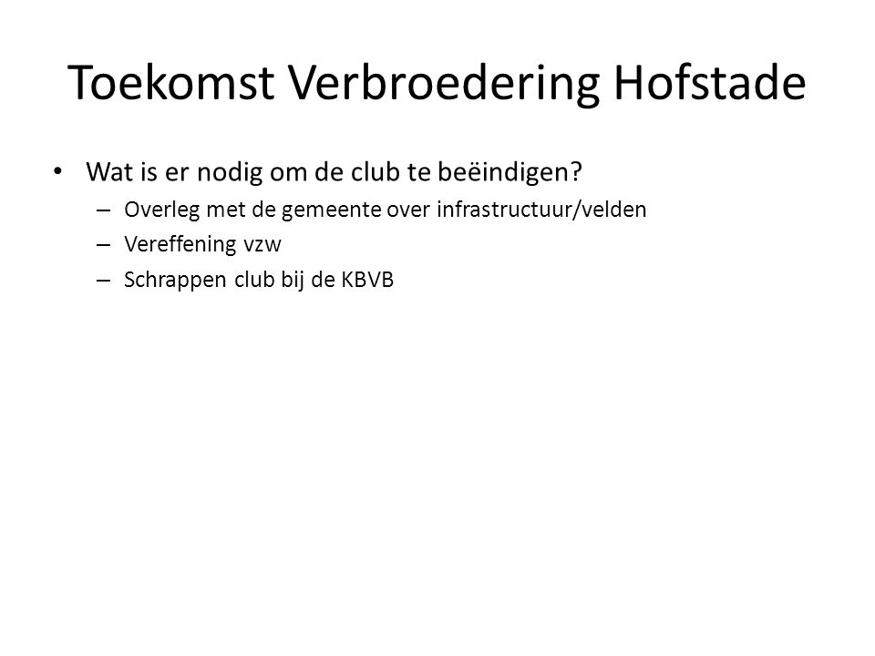Toekomst Verbroedering Hofstade • Wat is er nodig om de club te beëindigen? – Overleg met de gemeente over infrastructuur/velden – Vereffening vzw – S