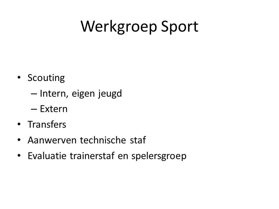 Werkgroep Sport • Scouting – Intern, eigen jeugd – Extern • Transfers • Aanwerven technische staf • Evaluatie trainerstaf en spelersgroep