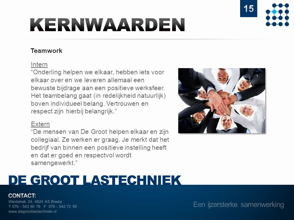 Weidehek 24, 4824 AS Breda T 076 - 543 90 78 F 076 - 542 72 95 www.degrootlastechniek.nl Teamwork Intern Onderling helpen we elkaar, hebben iets voor elkaar over en we leveren allemaal een bewuste bijdrage aan een positieve werksfeer.