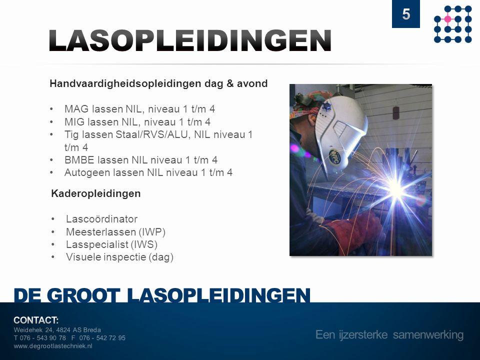 Weidehek 24, 4824 AS Breda T 076 - 543 90 78 F 076 - 542 72 95 www.degrootlastechniek.nl DE GROOT LASOPLEIDINGEN Handvaardigheidsopleidingen dag & avond •MAG lassen NIL, niveau 1 t/m 4 •MIG lassen NIL, niveau 1 t/m 4 •Tig lassen Staal/RVS/ALU, NIL niveau 1 t/m 4 •BMBE lassen NIL niveau 1 t/m 4 •Autogeen lassen NIL niveau 1 t/m 4 Kaderopleidingen •Lascoördinator •Meesterlassen (IWP) •Lasspecialist (IWS) •Visuele inspectie (dag)
